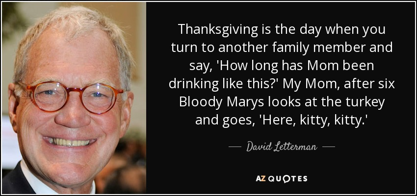 Thanksgiving is the day when you turn to another family member and say, 'How long has Mom been drinking like this?' My Mom, after six Bloody Marys looks at the turkey and goes, 'Here, kitty, kitty.' - David Letterman