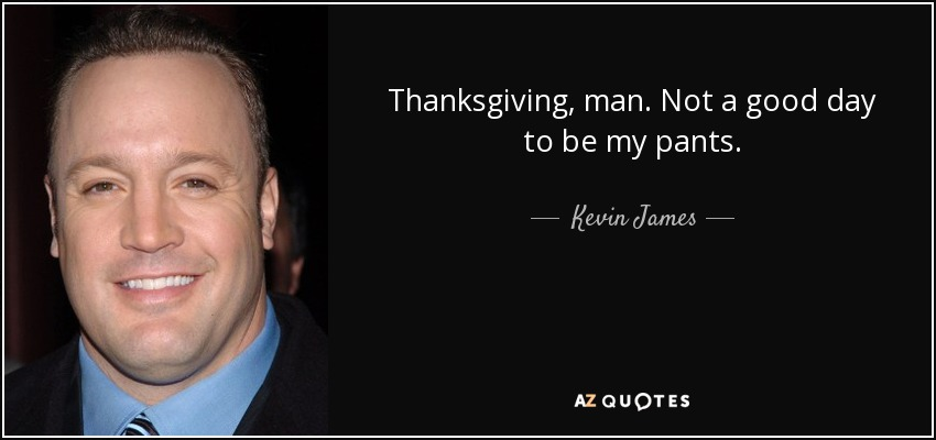 Thanksgiving, man. Not a good day to be my pants. - Kevin James