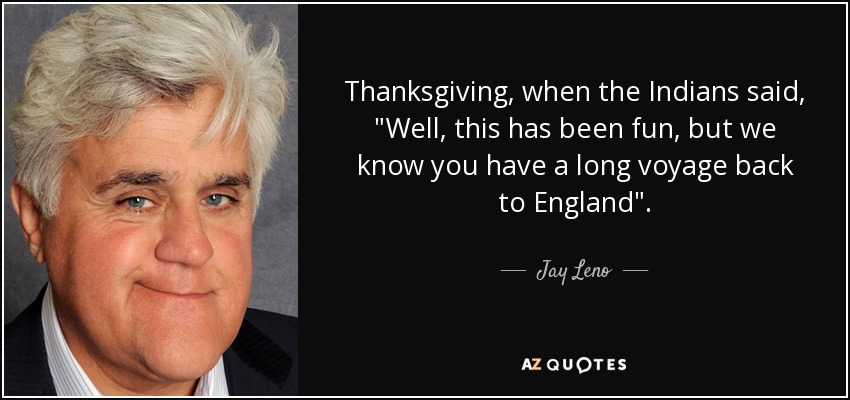 Thanksgiving, when the Indians said,
