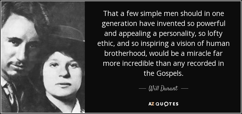 That a few simple men should in one generation have invented so powerful and appealing a personality, so lofty ethic, and so inspiring a vision of human brotherhood, would be a miracle far more incredible than any recorded in the Gospels. - Will Durant