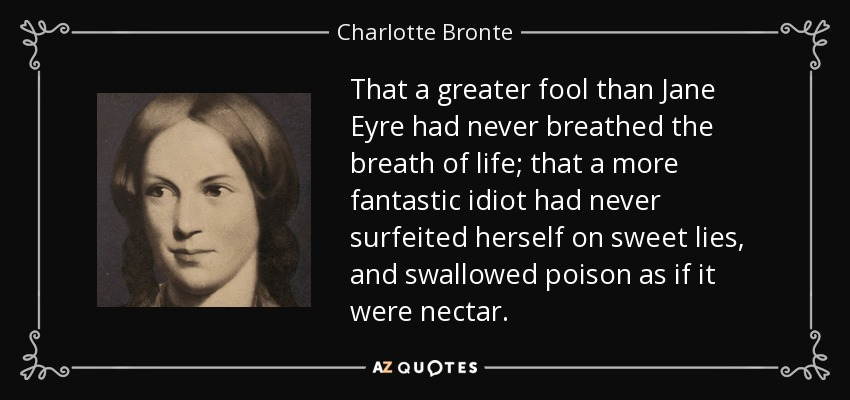 That a greater fool than Jane Eyre had never breathed the breath of life; that a more fantastic idiot had never surfeited herself on sweet lies, and swallowed poison as if it were nectar. - Charlotte Bronte