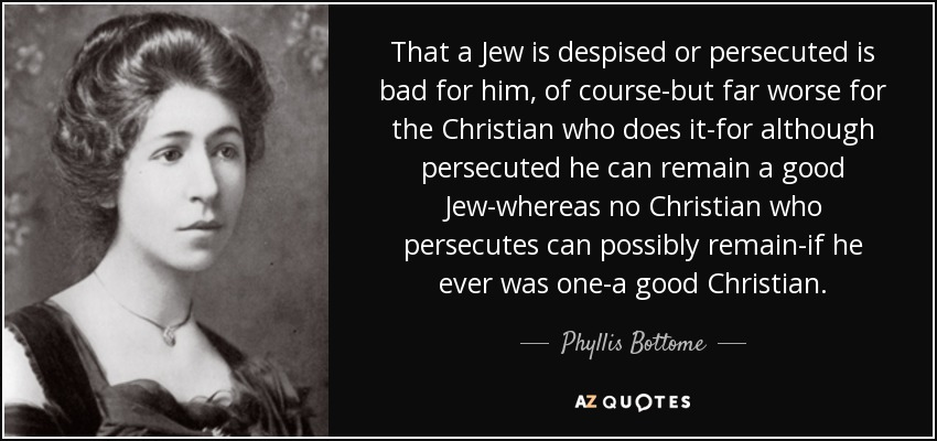 That a Jew is despised or persecuted is bad for him, of course-but far worse for the Christian who does it-for although persecuted he can remain a good Jew-whereas no Christian who persecutes can possibly remain-if he ever was one-a good Christian. - Phyllis Bottome