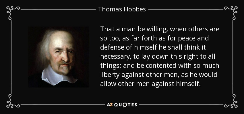 That a man be willing, when others are so too, as far forth as for peace and defense of himself he shall think it necessary, to lay down this right to all things; and be contented with so much liberty against other men, as he would allow other men against himself. - Thomas Hobbes