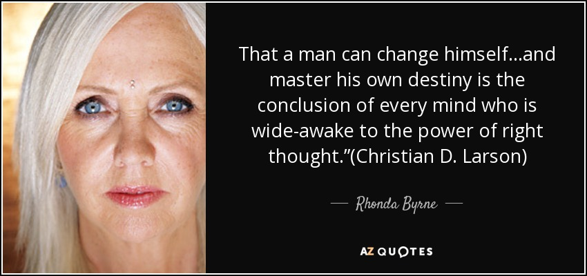 "That a man can change himself…and master his own destiny is the conclusion of every mind who is wide-awake to the power of right thought.""(Christian D. Larson) - Rhonda Byrne"