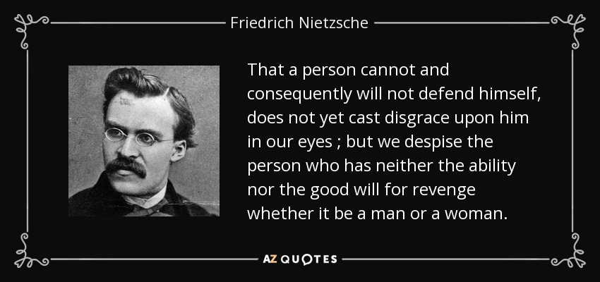 That a person cannot and consequently will not defend himself, does not yet cast disgrace upon him in our eyes ; but we despise the person who has neither the ability nor the good will for revenge whether it be a man or a woman. - Friedrich Nietzsche