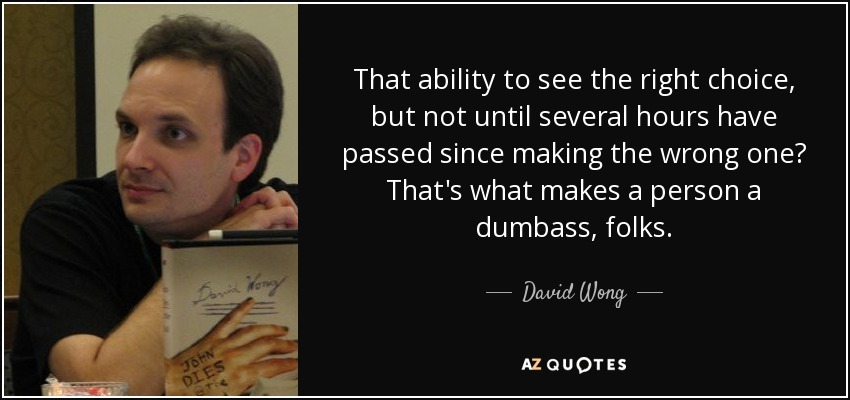 That ability to see the right choice, but not until several hours have passed since making the wrong one? That's what makes a person a dumbass, folks. - David Wong