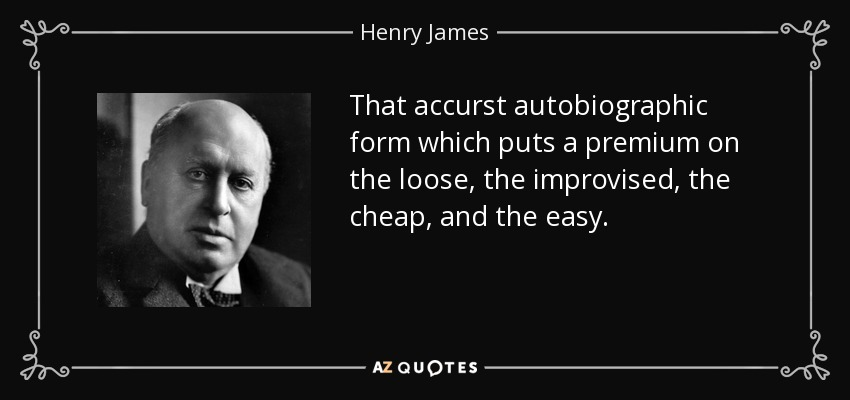 That accurst autobiographic form which puts a premium on the loose, the improvised, the cheap, and the easy. - Henry James