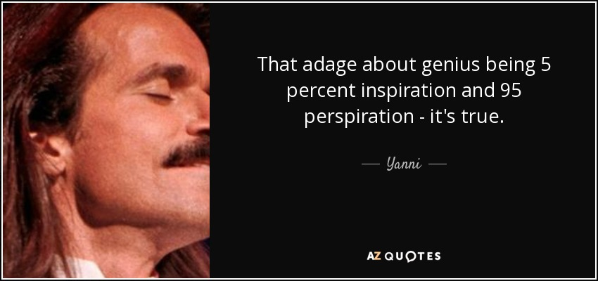 That adage about genius being 5 percent inspiration and 95 perspiration - it's true. - Yanni