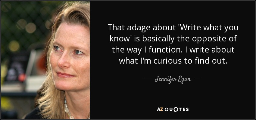 That adage about 'Write what you know' is basically the opposite of the way I function. I write about what I'm curious to find out. - Jennifer Egan