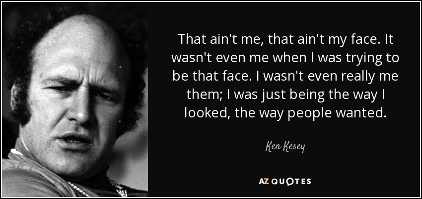 That ain't me, that ain't my face. It wasn't even me when I was trying to be that face. I wasn't even really me them; I was just being the way I looked, the way people wanted. - Ken Kesey