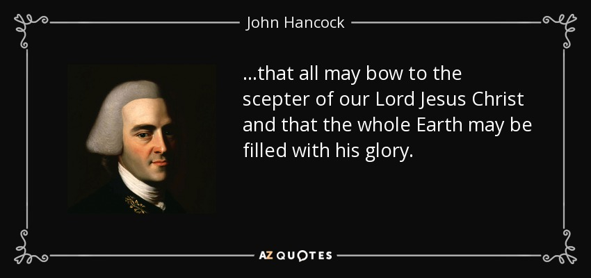 ...that all may bow to the scepter of our Lord Jesus Christ and that the whole Earth may be filled with his glory. - John Hancock
