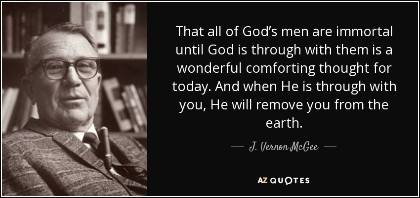 That all of God's men are immortal until God is through with them is a wonderful comforting thought for today. And when He is through with you, He will remove you from the earth. - J. Vernon McGee