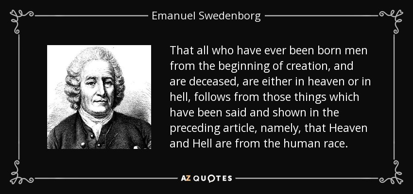 That all who have ever been born men from the beginning of creation, and are deceased, are either in heaven or in hell, follows from those things which have been said and shown in the preceding article, namely, that Heaven and Hell are from the human race. - Emanuel Swedenborg
