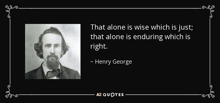 That alone is wise which is just; that alone is enduring which is right. - Henry George