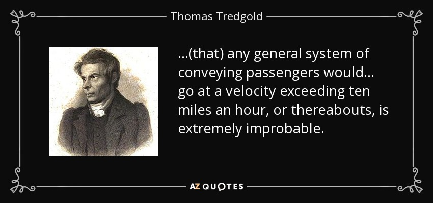 ...(that) any general system of conveying passengers would ... go at a velocity exceeding ten miles an hour, or thereabouts, is extremely improbable. - Thomas Tredgold