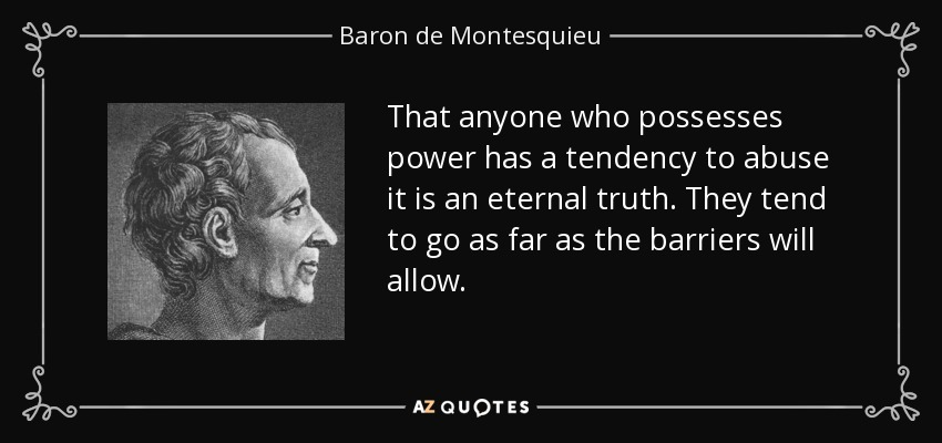 That anyone who possesses power has a tendency to abuse it is an eternal truth. They tend to go as far as the barriers will allow. - Baron de Montesquieu