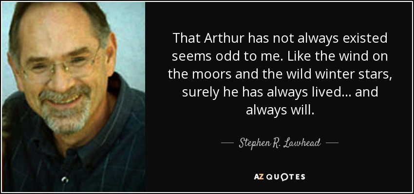 That Arthur has not always existed seems odd to me. Like the wind on the moors and the wild winter stars, surely he has always lived . . . and always will. - Stephen R. Lawhead