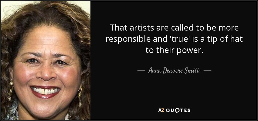 That artists are called to be more responsible and 'true' is a tip of hat to their power. - Anna Deavere Smith