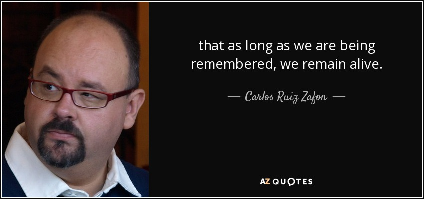 that as long as we are being remembered, we remain alive. - Carlos Ruiz Zafon