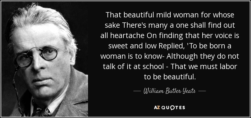 That beautiful mild woman for whose sake There's many a one shall find out all heartache On finding that her voice is sweet and low Replied, 'To be born a woman is to know- Although they do not talk of it at school - That we must labor to be beautiful. - William Butler Yeats