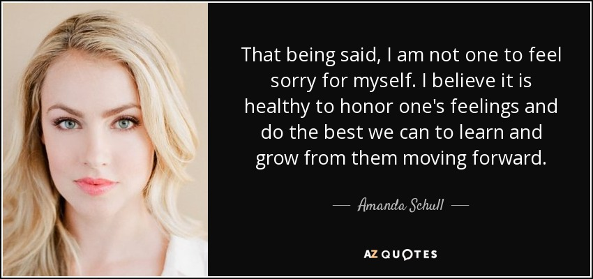 That being said, I am not one to feel sorry for myself. I believe it is healthy to honor one's feelings and do the best we can to learn and grow from them moving forward. - Amanda Schull