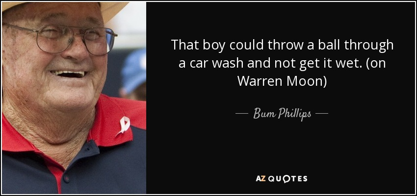 That boy could throw a ball through a car wash and not get it wet. (on Warren Moon) - Bum Phillips