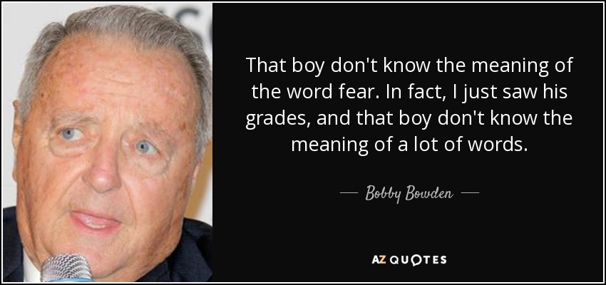 That boy don't know the meaning of the word fear. In fact, I just saw his grades, and that boy don't know the meaning of a lot of words. - Bobby Bowden