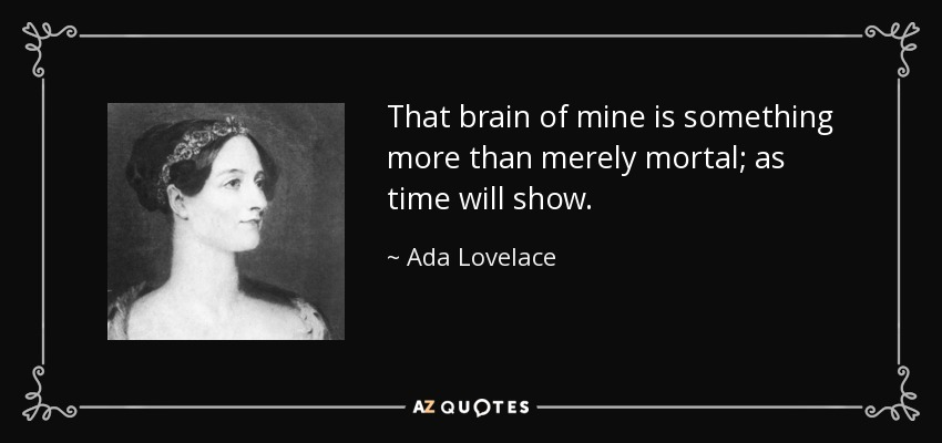 That brain of mine is something more than merely mortal; as time will show. - Ada Lovelace