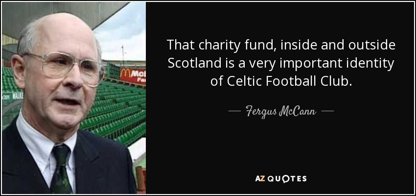 That charity fund, inside and outside Scotland is a very important identity of Celtic Football Club. - Fergus McCann