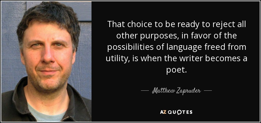 That choice to be ready to reject all other purposes, in favor of the possibilities of language freed from utility, is when the writer becomes a poet. - Matthew Zapruder
