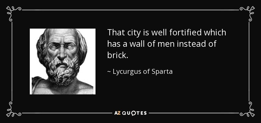 That city is well fortified which has a wall of men instead of brick. - Lycurgus of Sparta