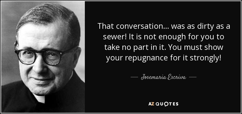 That conversation... was as dirty as a sewer! It is not enough for you to take no part in it. You must show your repugnance for it strongly! - Josemaria Escriva
