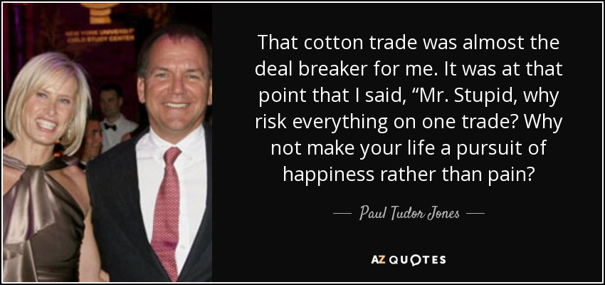 "That cotton trade was almost the deal breaker for me. It was at that point that I said, ""Mr. Stupid, why risk everything on one trade? Why not make your life a pursuit of happiness rather than pain? - Paul Tudor Jones"