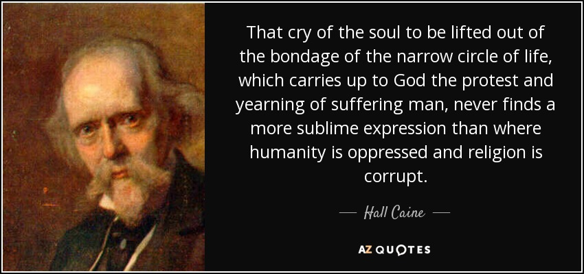That cry of the soul to be lifted out of the bondage of the narrow circle of life, which carries up to God the protest and yearning of suffering man, never finds a more sublime expression than where humanity is oppressed and religion is corrupt. - Hall Caine