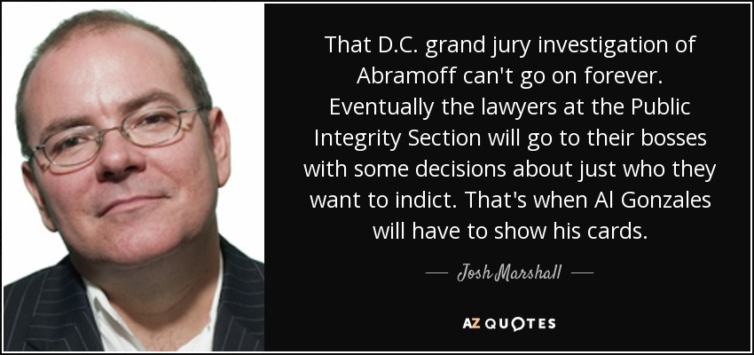 That D.C. grand jury investigation of Abramoff can't go on forever. Eventually the lawyers at the Public Integrity Section will go to their bosses with some decisions about just who they want to indict. That's when Al Gonzales will have to show his cards. - Josh Marshall