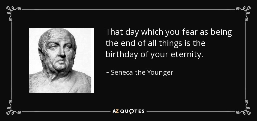 That day which you fear as being the end of all things is the birthday of your eternity. - Seneca the Younger
