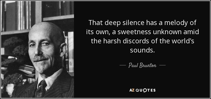 That deep silence has a melody of its own, a sweetness unknown amid the harsh discords of the world's sounds. - Paul Brunton