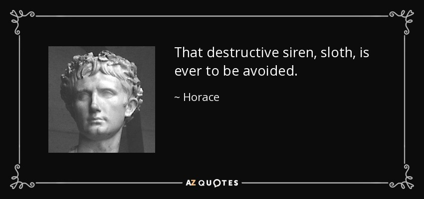 That destructive siren, sloth, is ever to be avoided. - Horace