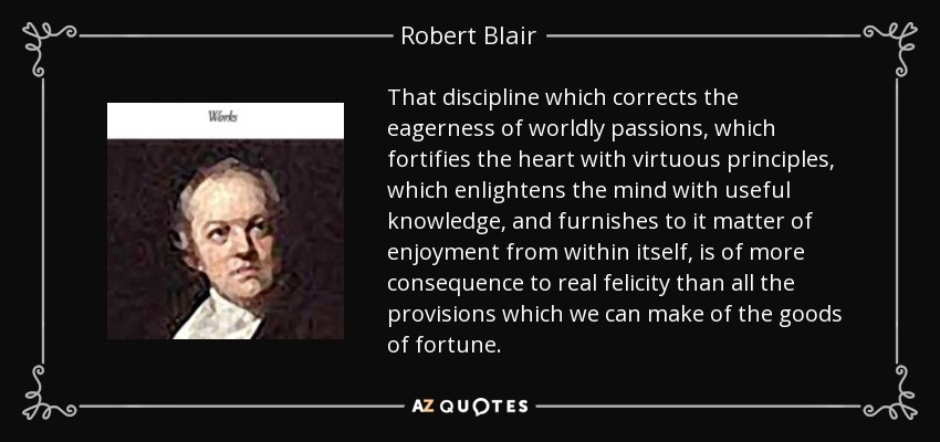 That discipline which corrects the eagerness of worldly passions, which fortifies the heart with virtuous principles, which enlightens the mind with useful knowledge, and furnishes to it matter of enjoyment from within itself, is of more consequence to real felicity than all the provisions which we can make of the goods of fortune. - Robert Blair