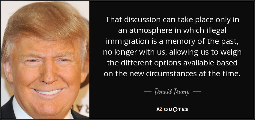 That discussion can take place only in an atmosphere in which illegal immigration is a memory of the past, no longer with us, allowing us to weigh the different options available based on the new circumstances at the time. - Donald Trump