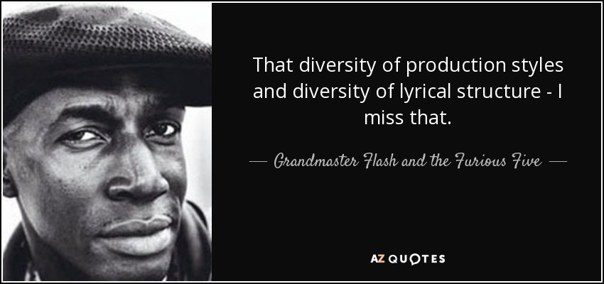 That diversity of production styles and diversity of lyrical structure - I miss that. - Grandmaster Flash and the Furious Five