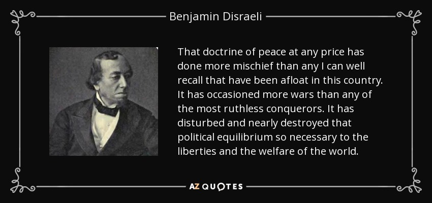 That doctrine of peace at any price has done more mischief than any I can well recall that have been afloat in this country. It has occasioned more wars than any of the most ruthless conquerors. It has disturbed and nearly destroyed that political equilibrium so necessary to the liberties and the welfare of the world. - Benjamin Disraeli