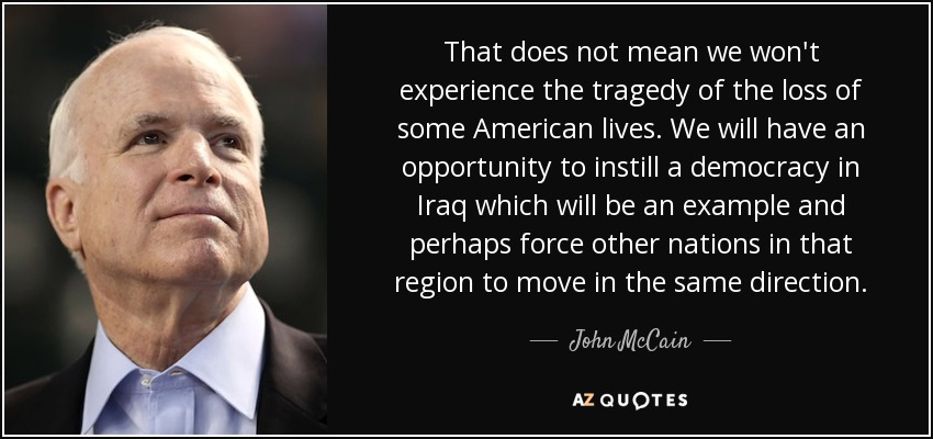 That does not mean we won't experience the tragedy of the loss of some American lives. We will have an opportunity to instill a democracy in Iraq which will be an example and perhaps force other nations in that region to move in the same direction. - John McCain