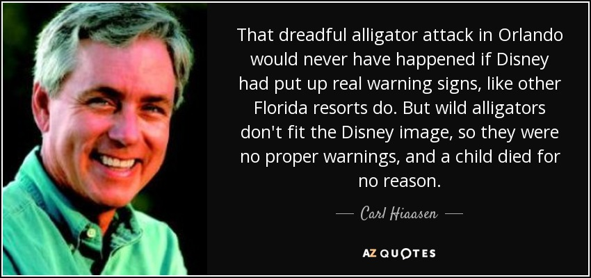 That dreadful alligator attack in Orlando would never have happened if Disney had put up real warning signs, like other Florida resorts do. But wild alligators don't fit the Disney image, so they were no proper warnings, and a child died for no reason. - Carl Hiaasen