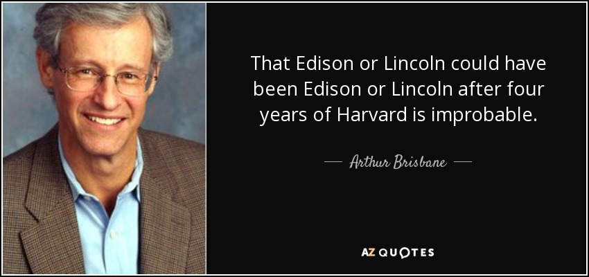 That Edison or Lincoln could have been Edison or Lincoln after four years of Harvard is improbable. - Arthur Brisbane