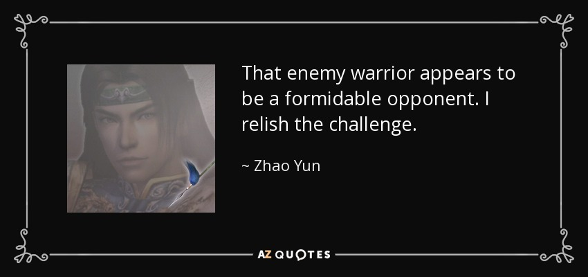That enemy warrior appears to be a formidable opponent. I relish the challenge. - Zhao Yun