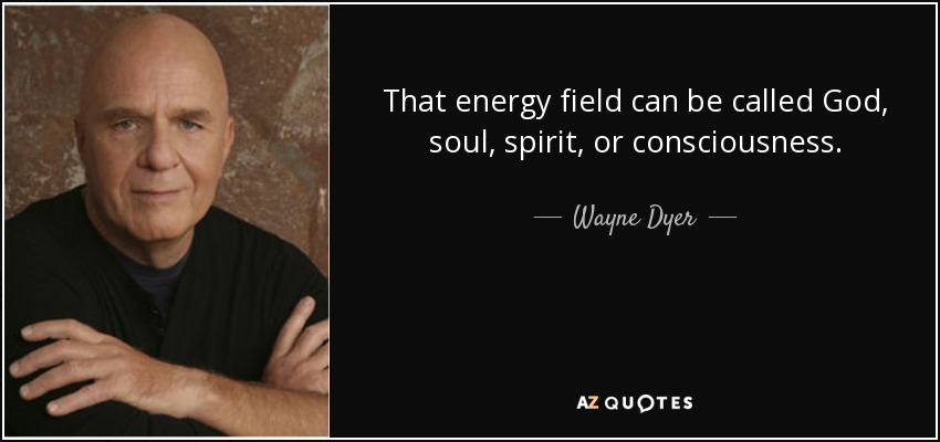 That energy field can be called God, soul, spirit, or consciousness. - Wayne Dyer