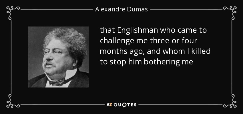 that Englishman who came to challenge me three or four months ago, and whom I killed to stop him bothering me - Alexandre Dumas