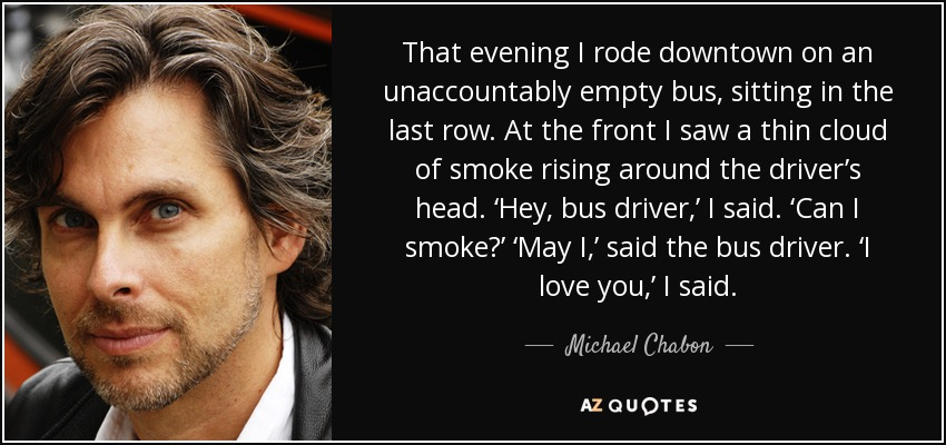 That evening I rode downtown on an unaccountably empty bus, sitting in the last row. At the front I saw a thin cloud of smoke rising around the driver's head. 'Hey, bus driver,' I said. 'Can I smoke?' 'May I,' said the bus driver. 'I love you,' I said. - Michael Chabon