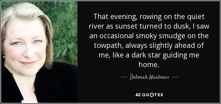 That evening, rowing on the quiet river as sunset turned to dusk, I saw an occasional smoky smudge on the towpath, always slightly ahead of me, like a dark star guiding me home. - Deborah Harkness